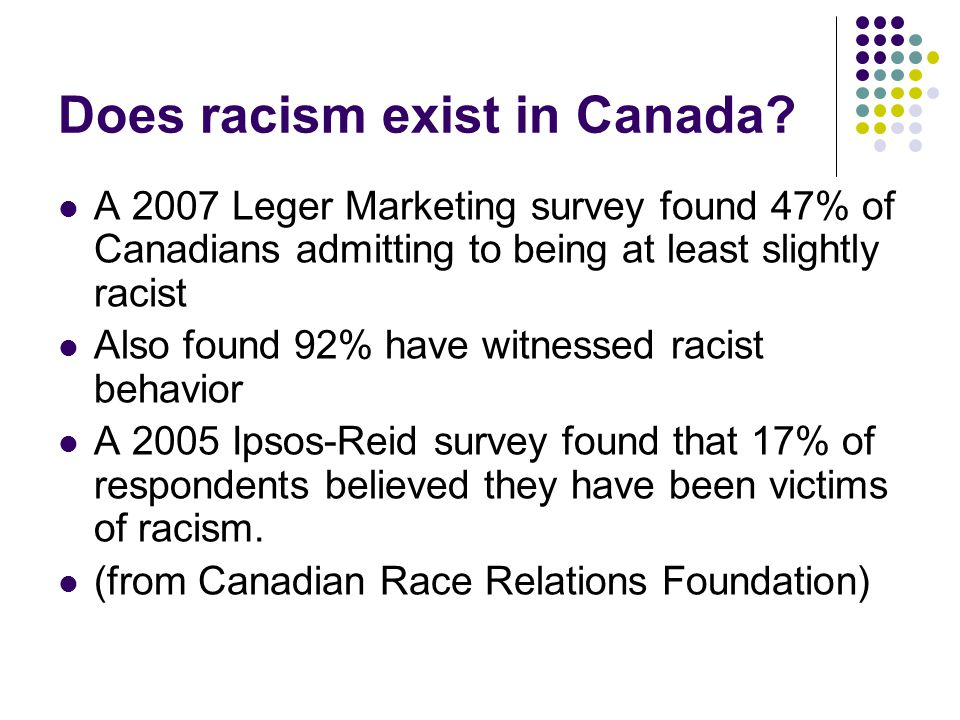 Does racism exist in Canada? A 2007 Leger Marketing survey found 47% of Canadians admitting to being at least slightly racist Also found 92% have witn