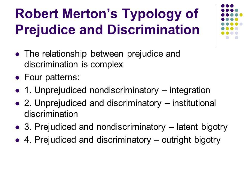 Robert Merton's Typology of Prejudice and Discrimination The relationship between prejudice and discrimination is complex Four patterns: 1. Unprejudic
