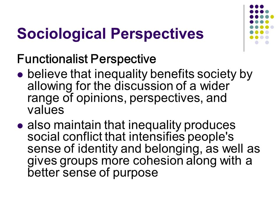 Sociological Perspectives Functionalist Perspective believe that inequality benefits society by allowing for the discussion of a wider range of opinio