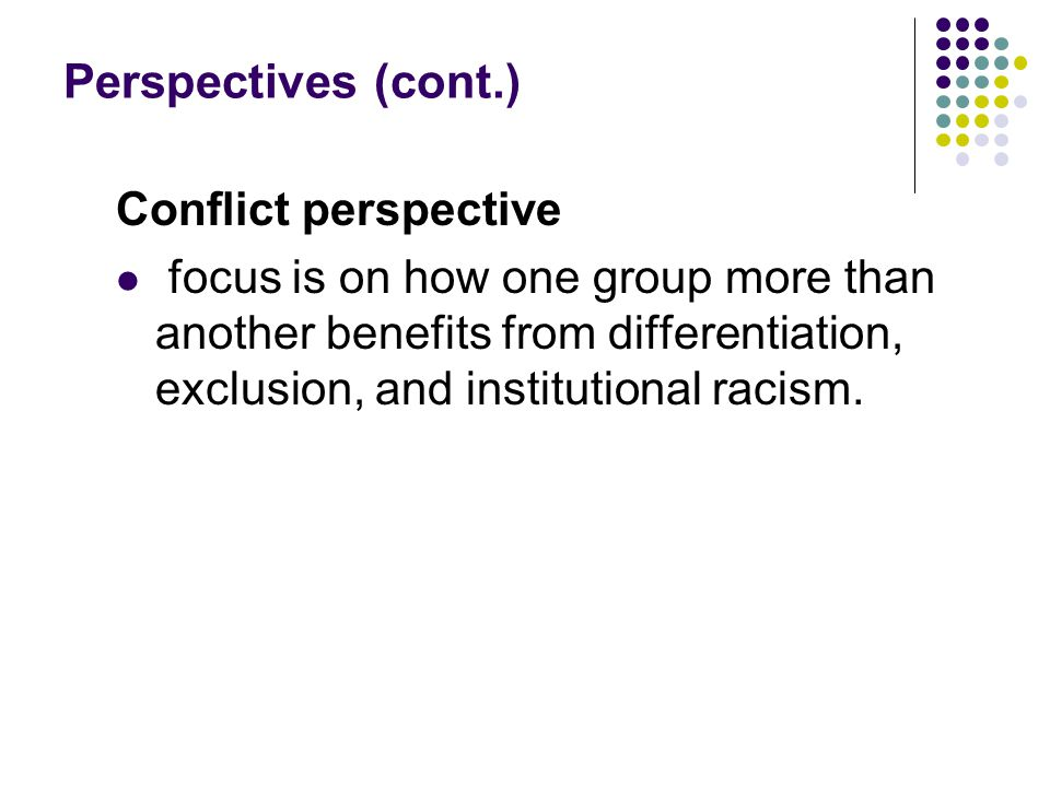 Perspectives (cont.) Conflict perspective focus is on how one group more than another benefits from differentiation, exclusion, and institutional raci