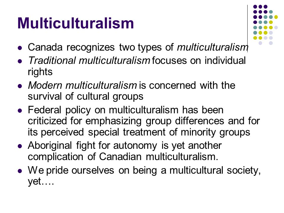 Multiculturalism Canada recognizes two types of multiculturalism Traditional multiculturalism focuses on individual rights Modern multiculturalism is
