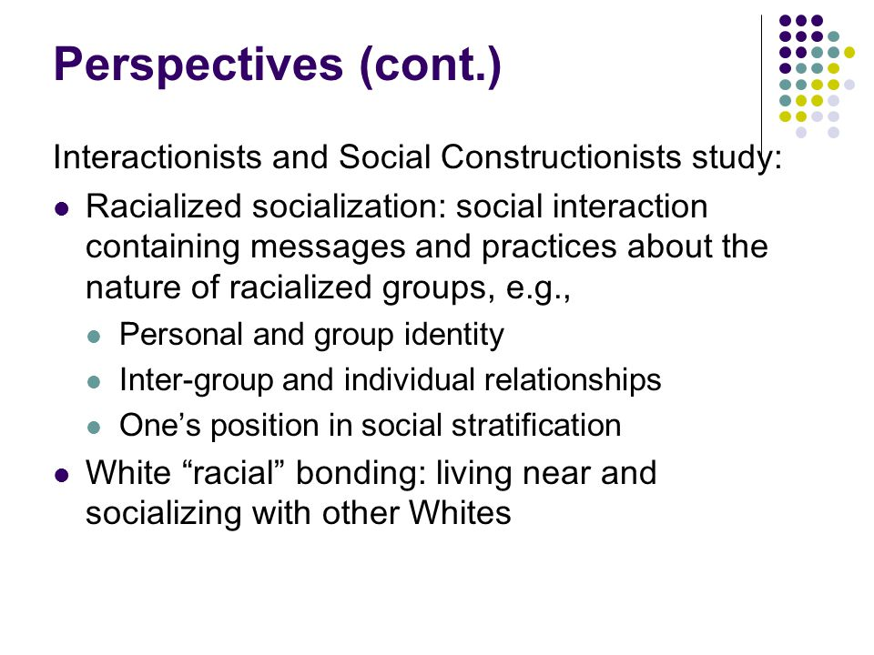 Perspectives (cont.) Interactionists and Social Constructionists study: Racialized socialization: social interaction containing messages and practices