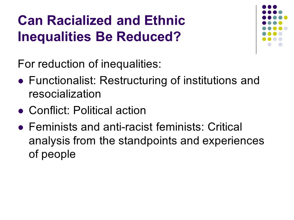 Can Racialized and Ethnic Inequalities Be Reduced? For reduction of inequalities: Functionalist: Restructuring of institutions and resocialization Con