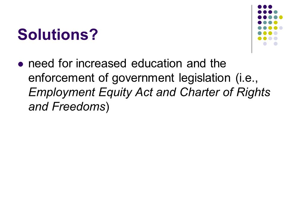 Solutions? need for increased education and the enforcement of government legislation (i.e., Employment Equity Act and Charter of Rights and Freedoms)