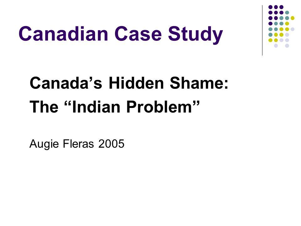 "Canadian Case Study Canada's Hidden Shame: The ""Indian Problem"" Augie Fleras 2005"