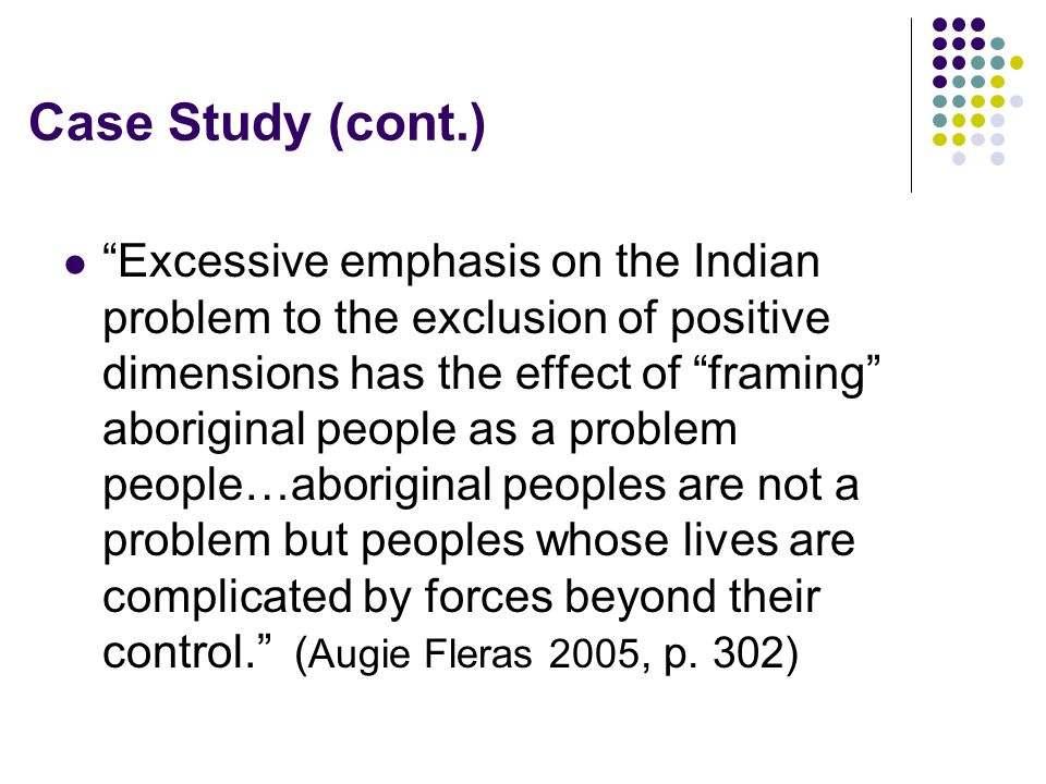 """Case Study (cont.) """"Excessive emphasis on the Indian problem to the exclusion of positive dimensions has the effect of """"framing"""" aboriginal people as"""