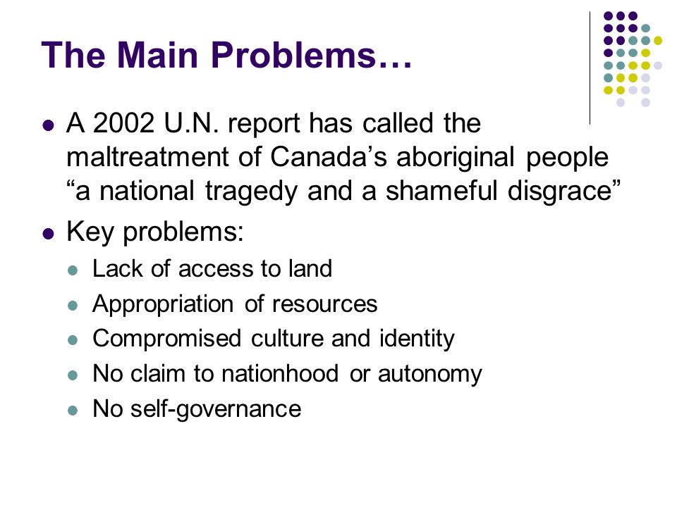 """The Main Problems… A 2002 U.N. report has called the maltreatment of Canada's aboriginal people """"a national tragedy and a shameful disgrace"""" Key probl"""