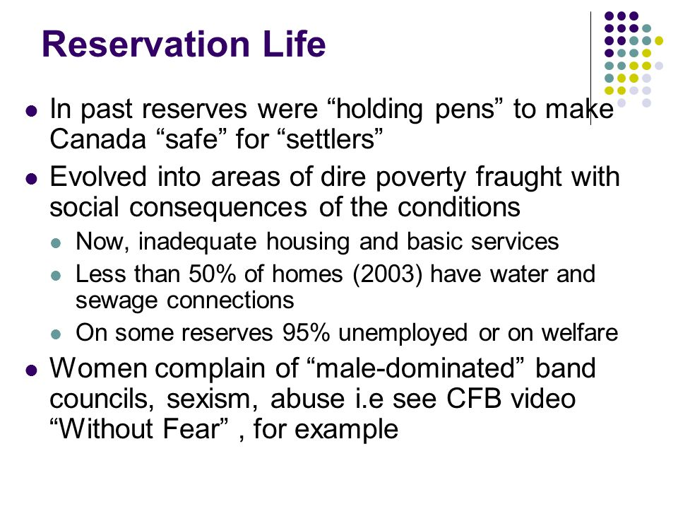 """Reservation Life In past reserves were """"holding pens"""" to make Canada """"safe"""" for """"settlers"""" Evolved into areas of dire poverty fraught with social cons"""