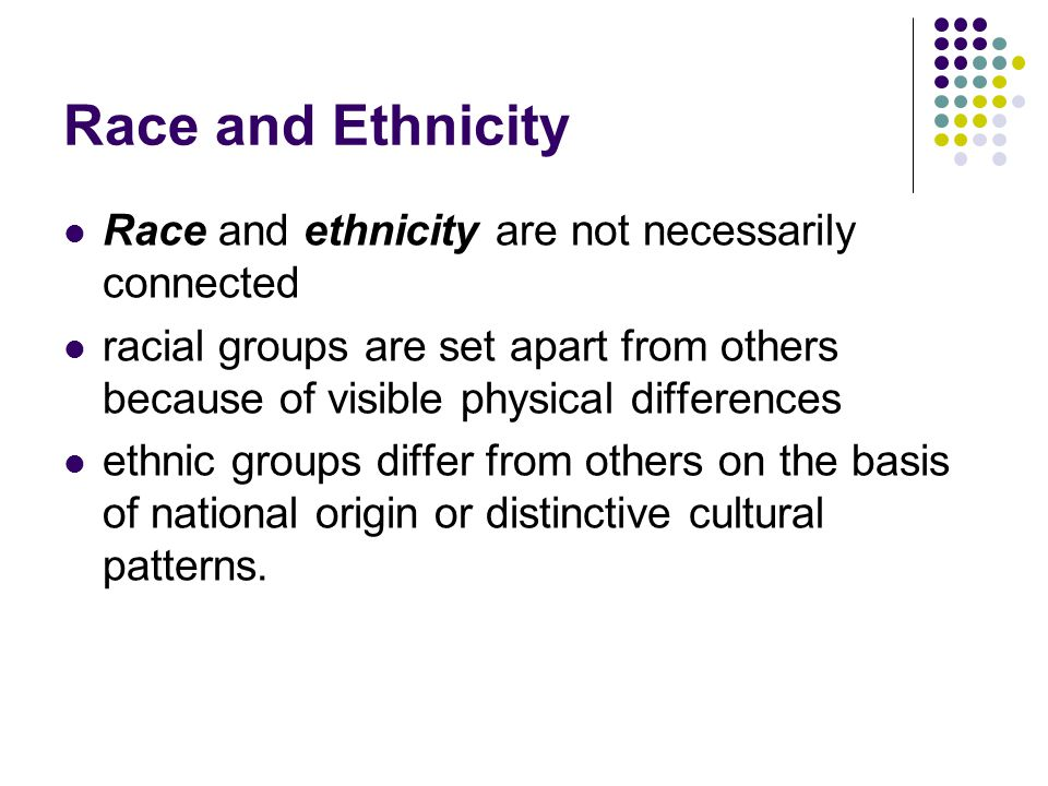 Race and Ethnicity Race and ethnicity are not necessarily connected racial groups are set apart from others because of visible physical differences et