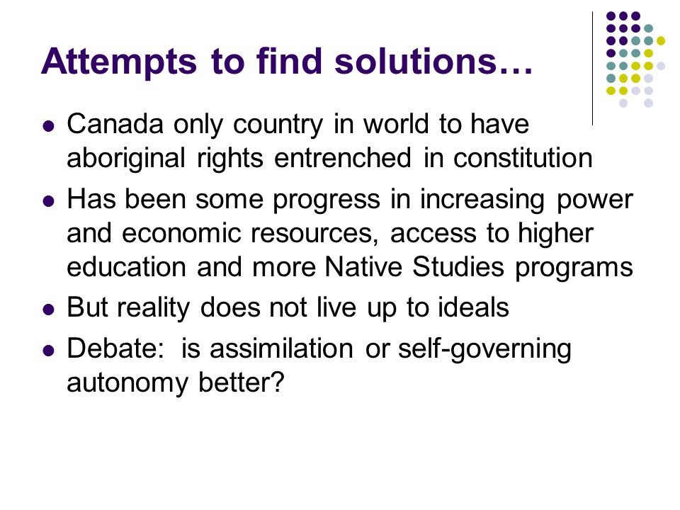 Attempts to find solutions… Canada only country in world to have aboriginal rights entrenched in constitution Has been some progress in increasing pow
