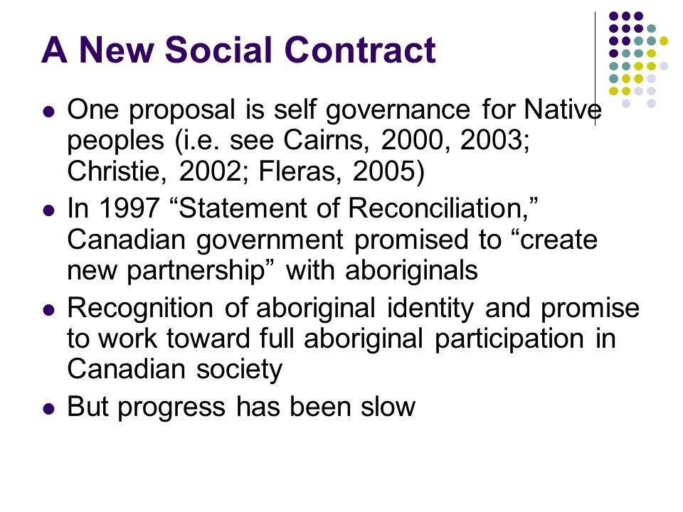 """A New Social Contract One proposal is self governance for Native peoples (i.e. see Cairns, 2000, 2003; Christie, 2002; Fleras, 2005) In 1997 """"Statemen"""