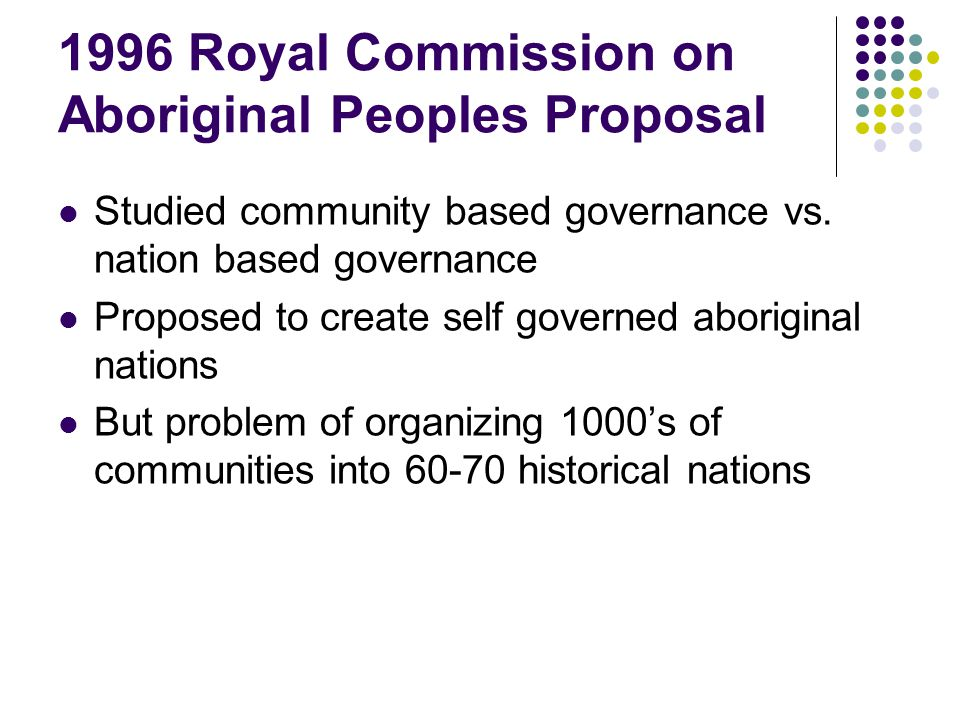 1996 Royal Commission on Aboriginal Peoples Proposal Studied community based governance vs. nation based governance Proposed to create self governed a