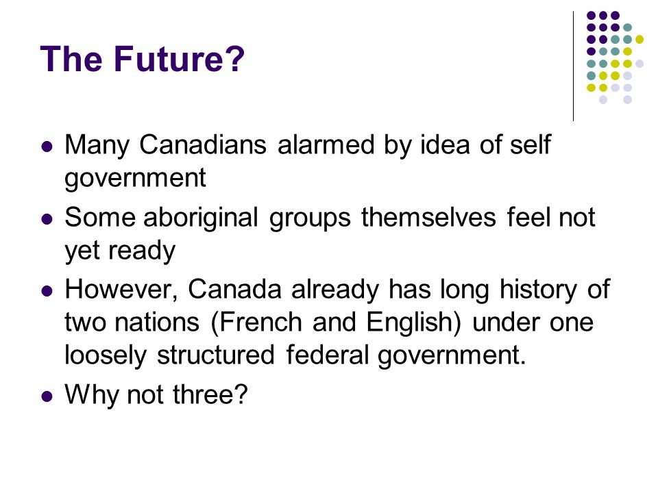 The Future? Many Canadians alarmed by idea of self government Some aboriginal groups themselves feel not yet ready However, Canada already has long hi