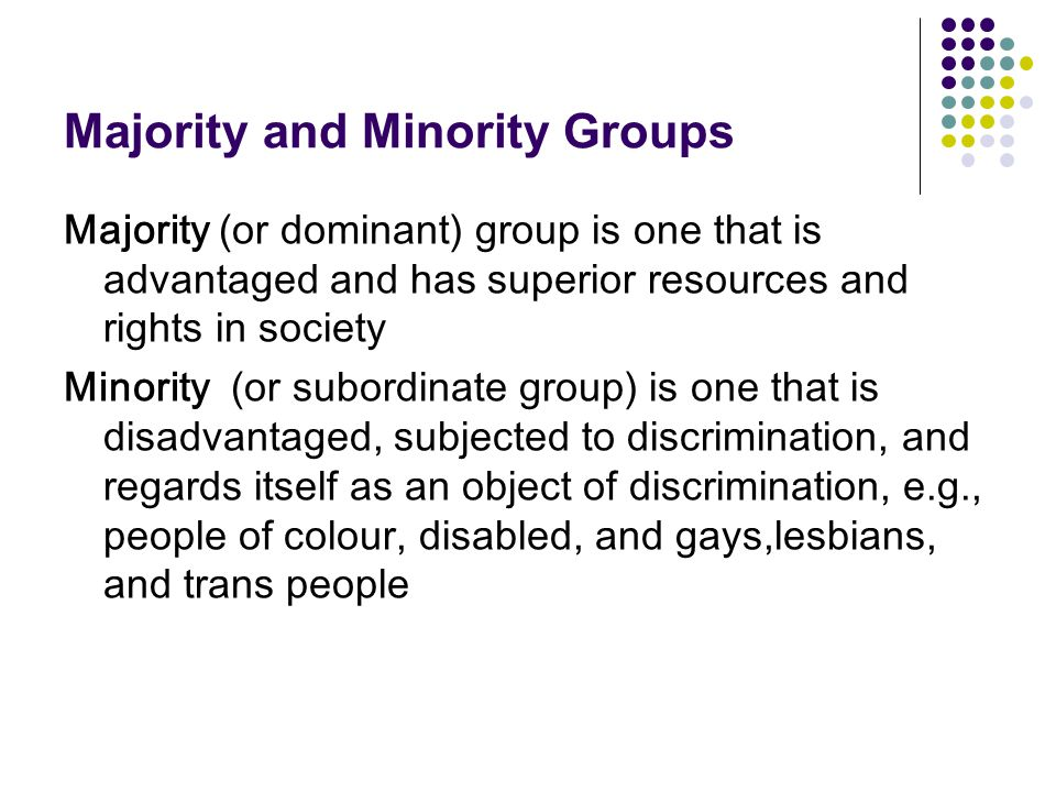 Majority and Minority Groups Majority (or dominant) group is one that is advantaged and has superior resources and rights in society Minority (or subo