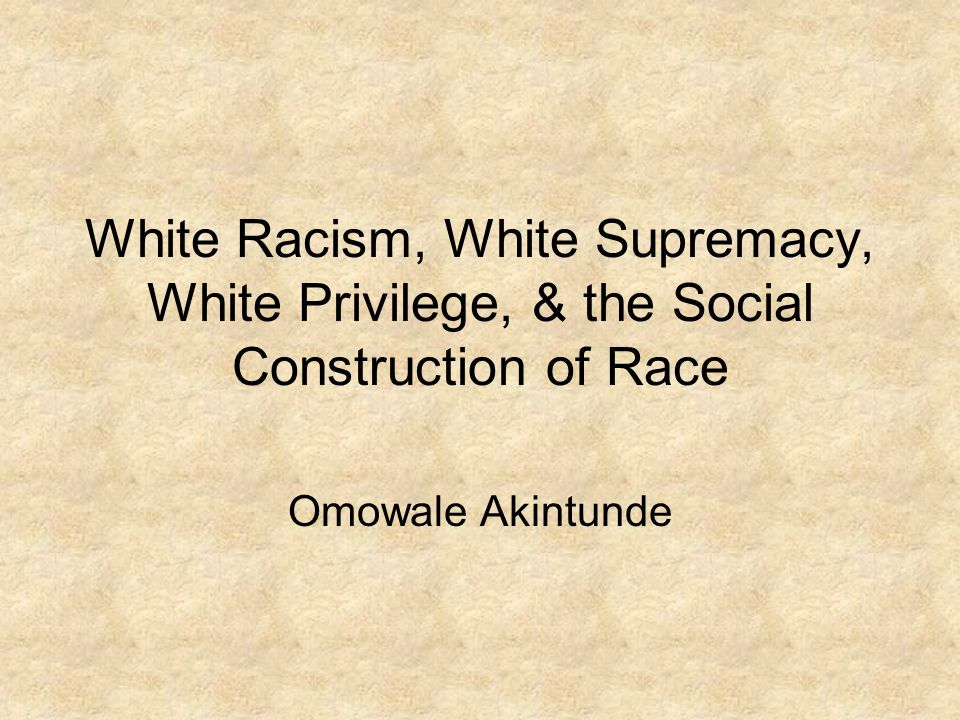 White Racism, White Supremacy, White Privilege, & the Social Construction of Race Omowale Akintunde