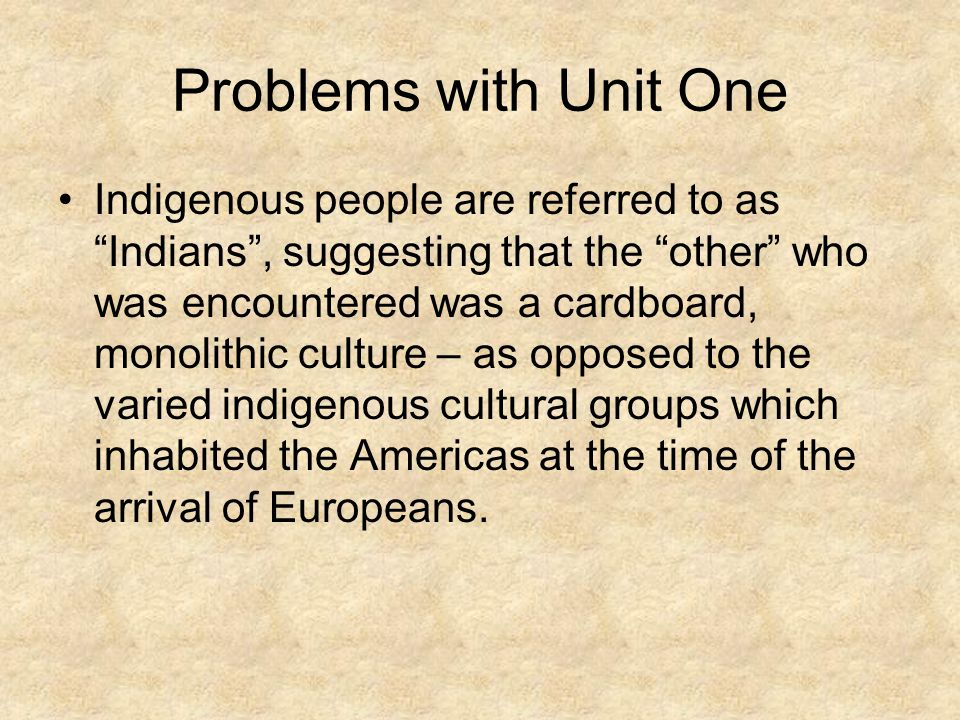 Problems with Unit One Indigenous people are referred to as Indians , suggesting that the other who was encountered was a cardboard, monolithic culture – as opposed to the varied indigenous cultural groups which inhabited the Americas at the time of the arrival of Europeans.