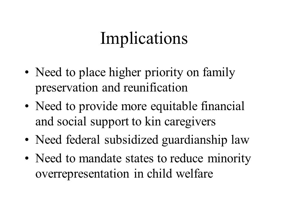 Implications Need to place higher priority on family preservation and reunification Need to provide more equitable financial and social support to kin