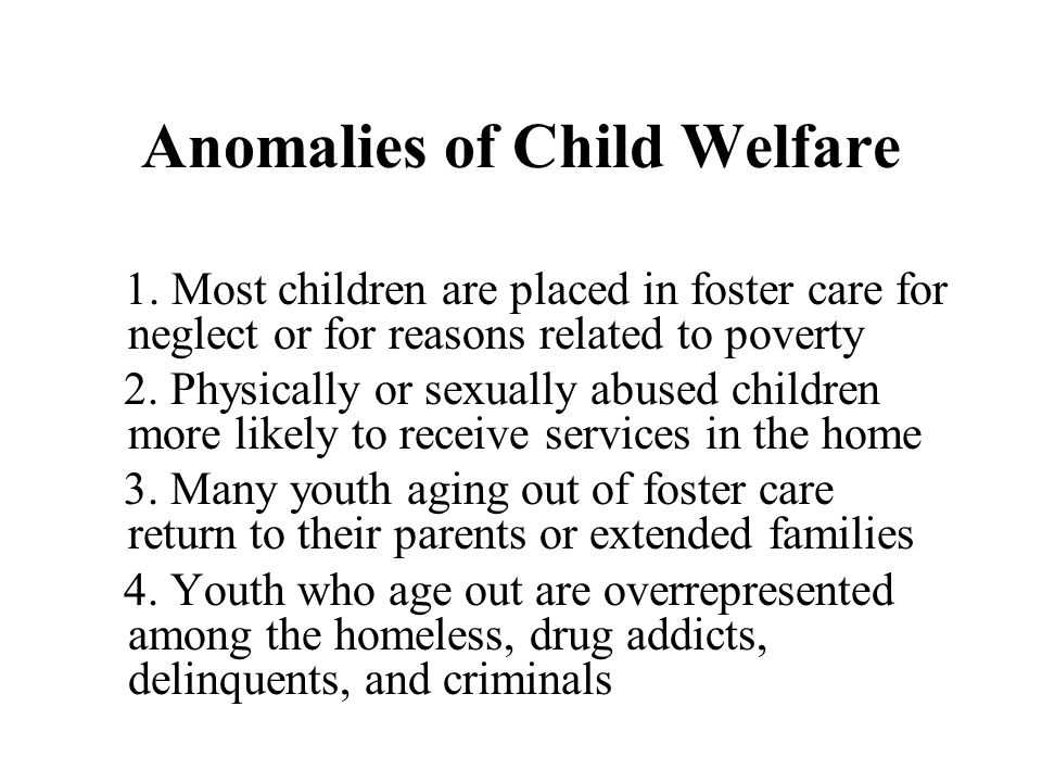 Anomalies of Child Welfare 1. Most children are placed in foster care for neglect or for reasons related to poverty 2. Physically or sexually abused c