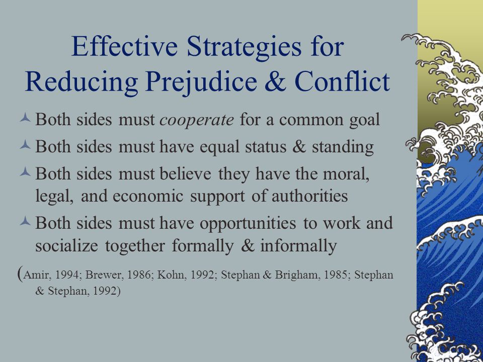 Effective Strategies for Reducing Prejudice & Conflict Both sides must cooperate for a common goal Both sides must have equal status & standing Both s