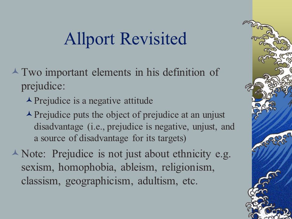Allport Revisited Two important elements in his definition of prejudice: Prejudice is a negative attitude Prejudice puts the object of prejudice at an