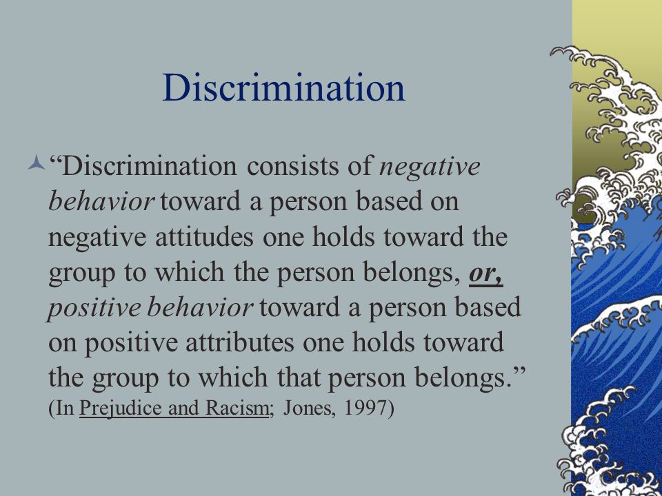 "Discrimination ""Discrimination consists of negative behavior toward a person based on negative attitudes one holds toward the group to which the perso"