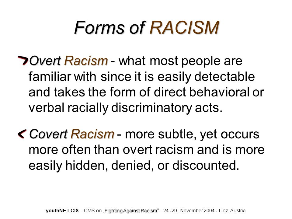 Forms of RACISM Overt Racism Overt Racism - what most people are familiar with since it is easily detectable and takes the form of direct behavioral or verbal racially discriminatory acts.
