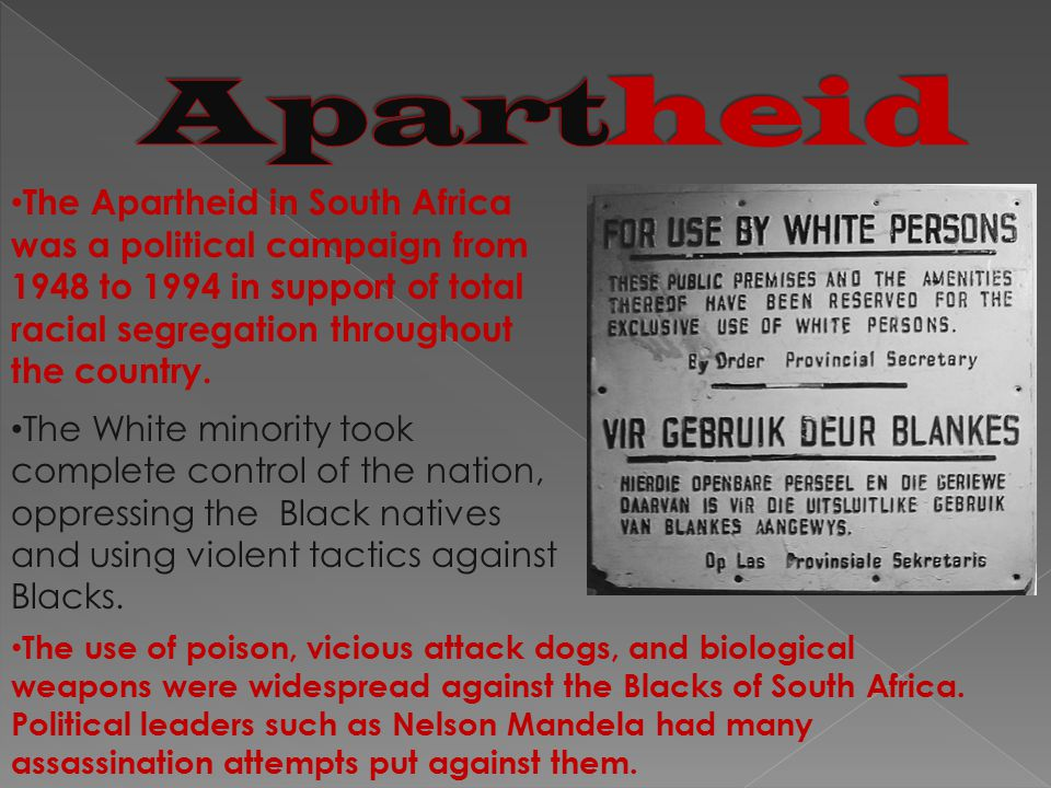 The Apartheid in South Africa was a political campaign from 1948 to 1994 in support of total racial segregation throughout the country.