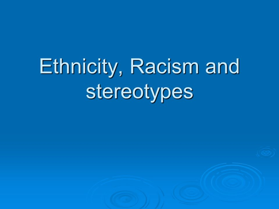 Ethnicity, Racism and stereotypes