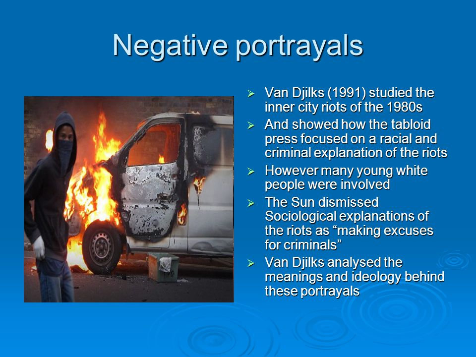 Negative portrayals  Van Djilks (1991) studied the inner city riots of the 1980s  And showed how the tabloid press focused on a racial and criminal explanation of the riots  However many young white people were involved  The Sun dismissed Sociological explanations of the riots as making excuses for criminals  Van Djilks analysed the meanings and ideology behind these portrayals