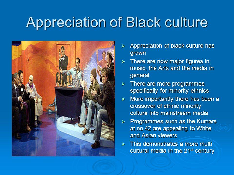 Appreciation of Black culture  Appreciation of black culture has grown  There are now major figures in music, the Arts and the media in general  There are more programmes specifically for minority ethnics  More importantly there has been a crossover of ethnic minority culture into mainstream media  Programmes such as the Kumars at no 42 are appealing to White and Asian viewers  This demonstrates a more multi cultural media in the 21 st century