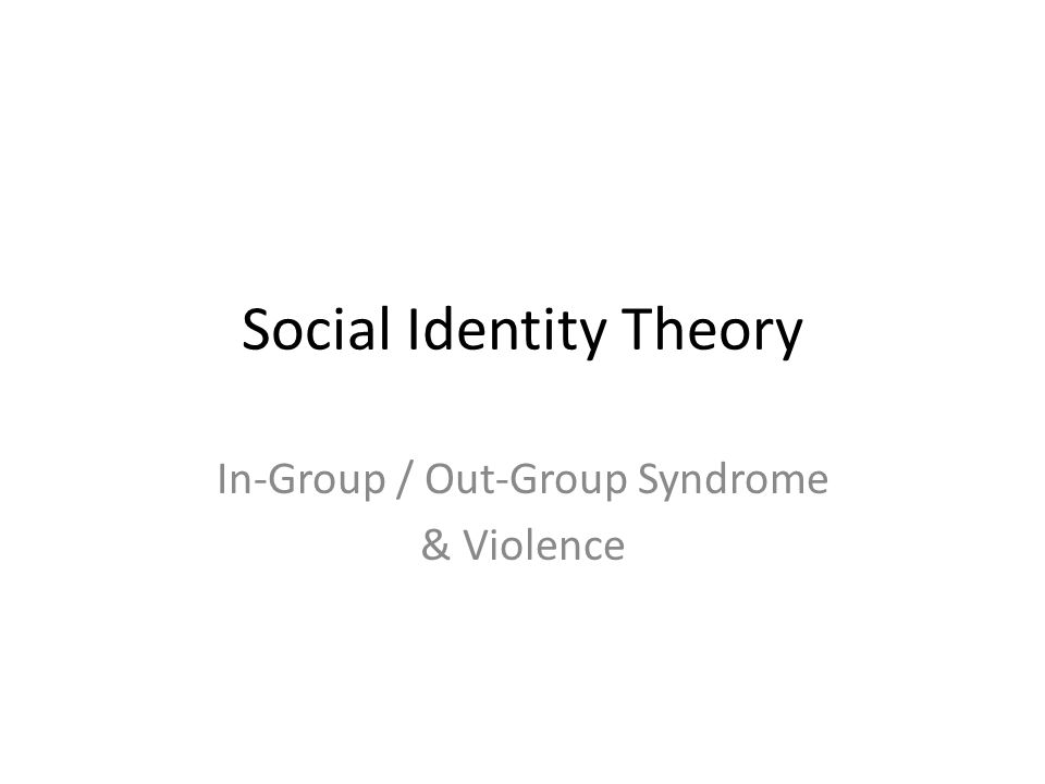 Social Identity Theory In-Group / Out-Group Syndrome & Violence
