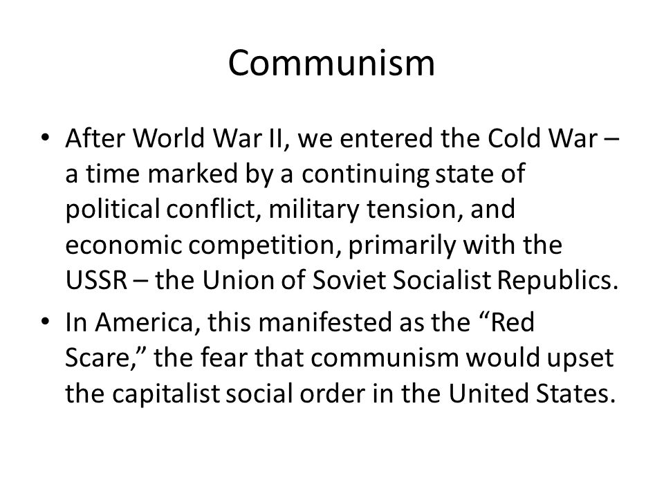After World War II, we entered the Cold War – a time marked by a continuing state of political conflict, military tension, and economic competition, primarily with the USSR – the Union of Soviet Socialist Republics.