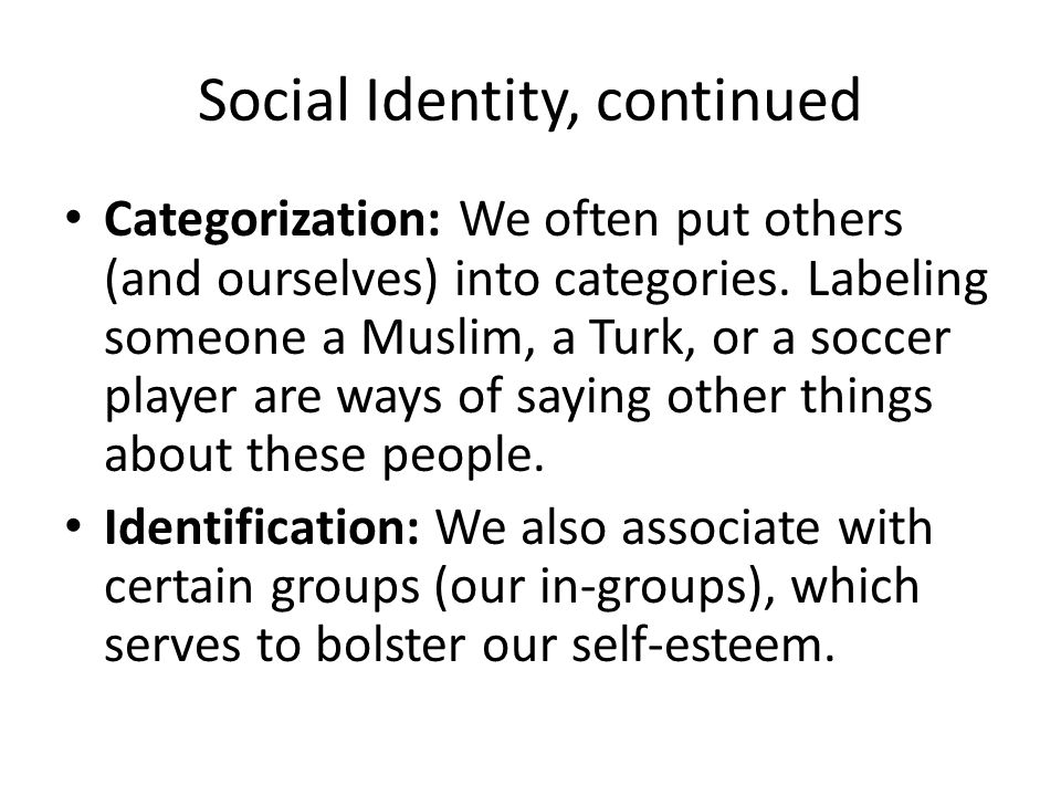 Social Identity, continued Categorization: We often put others (and ourselves) into categories.