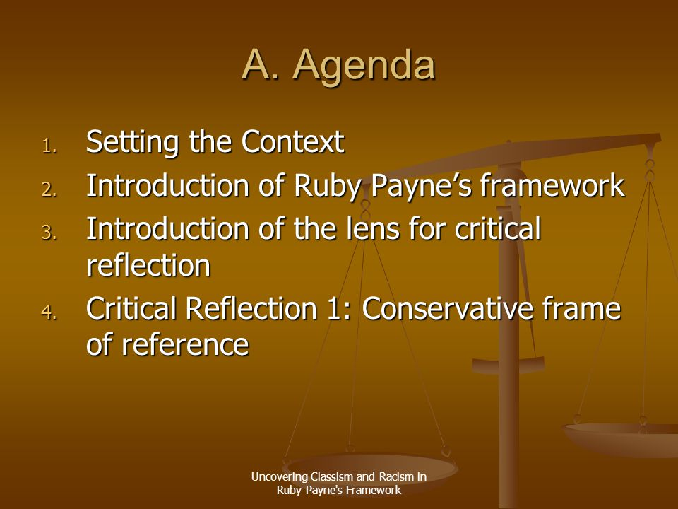 Uncovering Classism and Racism in Ruby Payne's Framework A. Agenda 1. Setting the Context 2. Introduction of Ruby Payne's framework 3. Introduction of