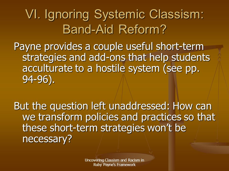 Uncovering Classism and Racism in Ruby Payne's Framework VI. Ignoring Systemic Classism: Band-Aid Reform? Payne provides a couple useful short-term st