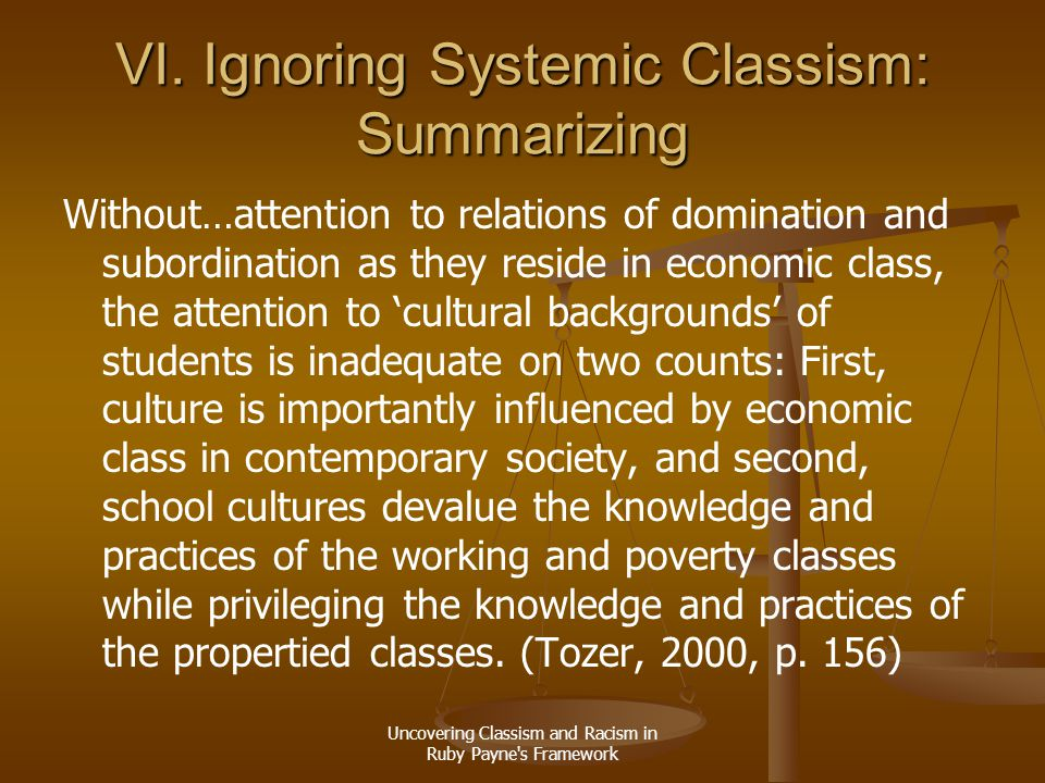 Uncovering Classism and Racism in Ruby Payne's Framework VI. Ignoring Systemic Classism: Summarizing Without…attention to relations of domination and