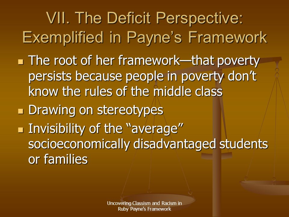 Uncovering Classism and Racism in Ruby Payne's Framework VII. The Deficit Perspective: Exemplified in Payne's Framework The root of her framework—that