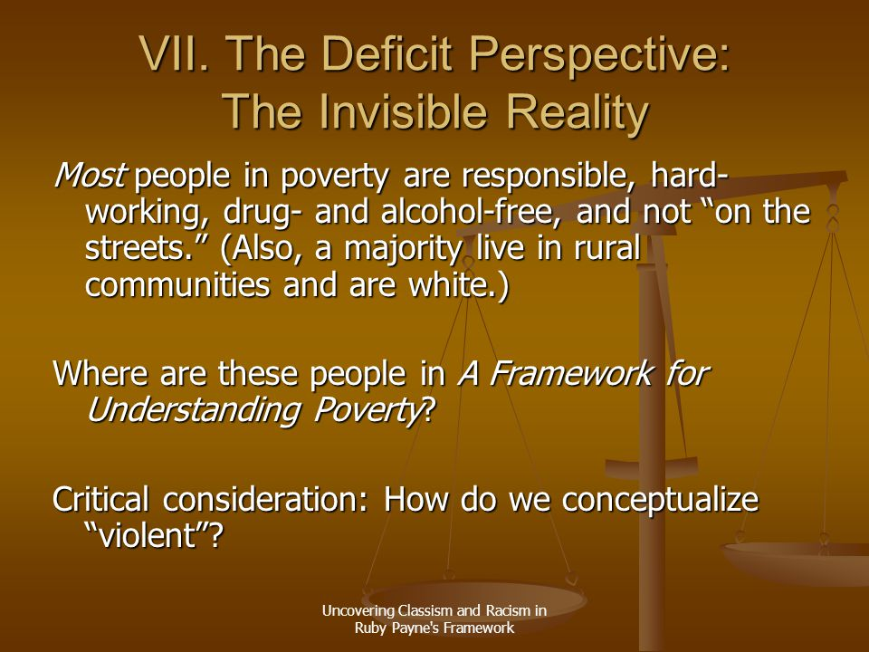 Uncovering Classism and Racism in Ruby Payne's Framework VII. The Deficit Perspective: The Invisible Reality Most people in poverty are responsible, h