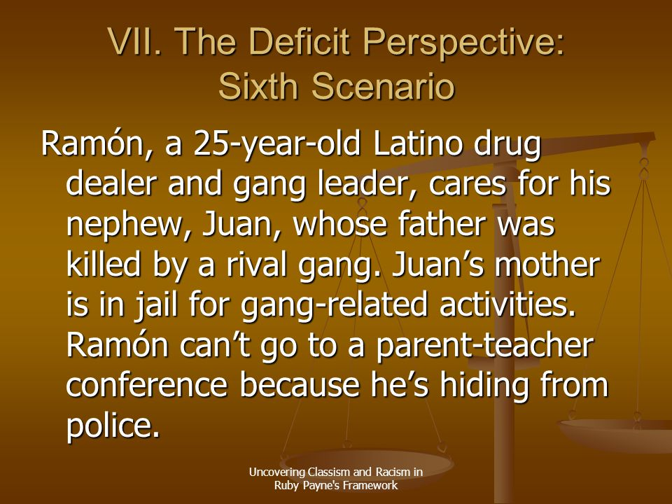Uncovering Classism and Racism in Ruby Payne's Framework VII. The Deficit Perspective: Sixth Scenario Ramón, a 25-year-old Latino drug dealer and gang