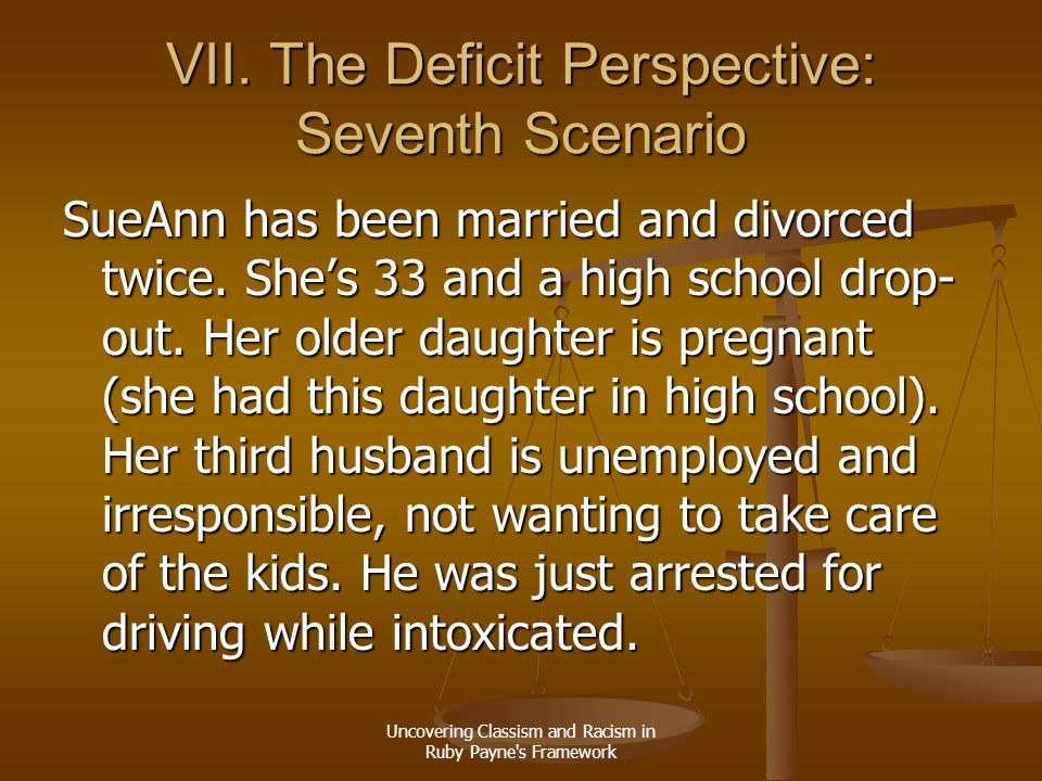 Uncovering Classism and Racism in Ruby Payne's Framework VII. The Deficit Perspective: Seventh Scenario SueAnn has been married and divorced twice. Sh