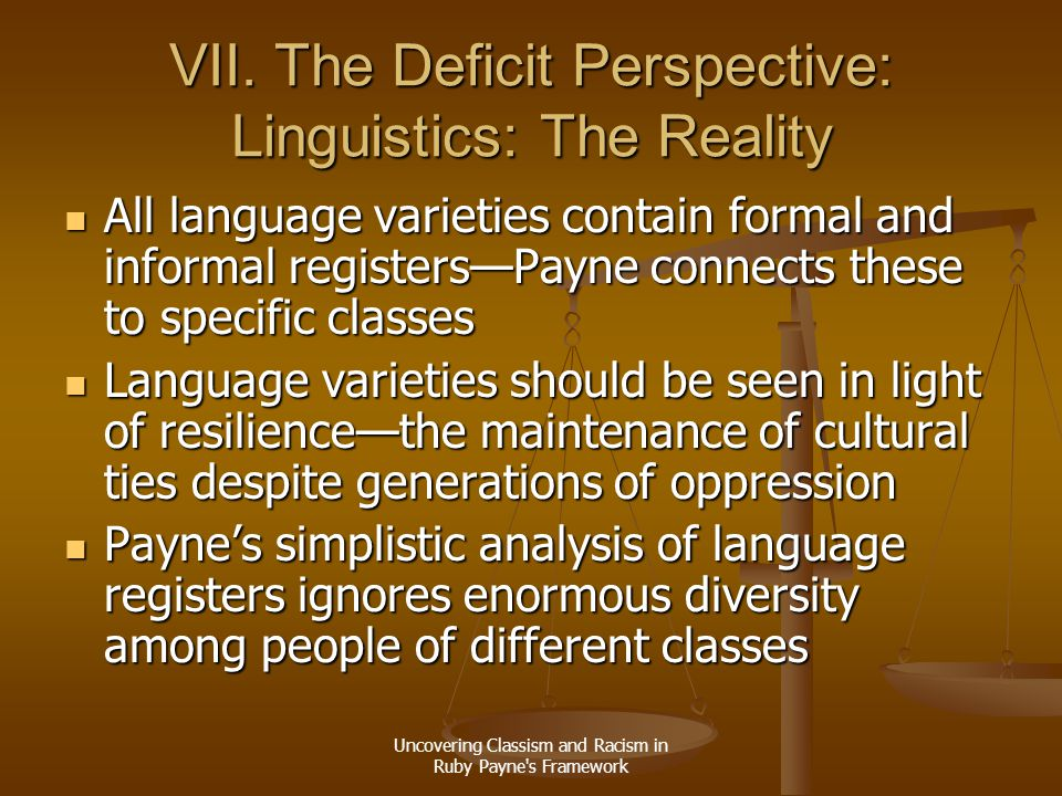 Uncovering Classism and Racism in Ruby Payne's Framework VII. The Deficit Perspective: Linguistics: The Reality All language varieties contain formal