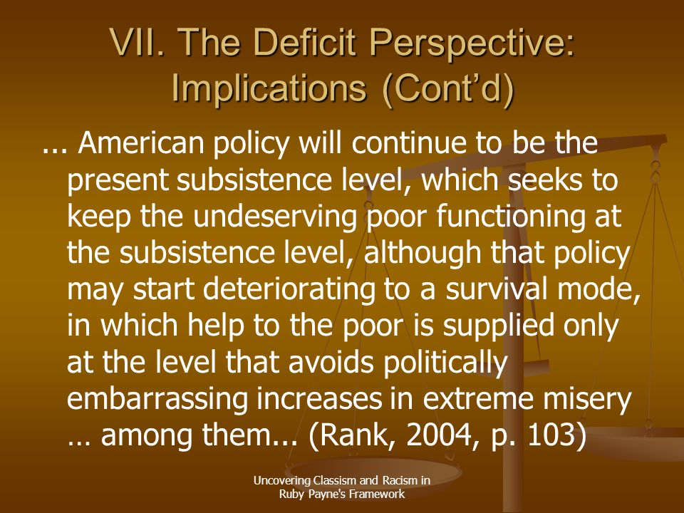 Uncovering Classism and Racism in Ruby Payne's Framework VII. The Deficit Perspective: Implications (Cont'd)... American policy will continue to be th