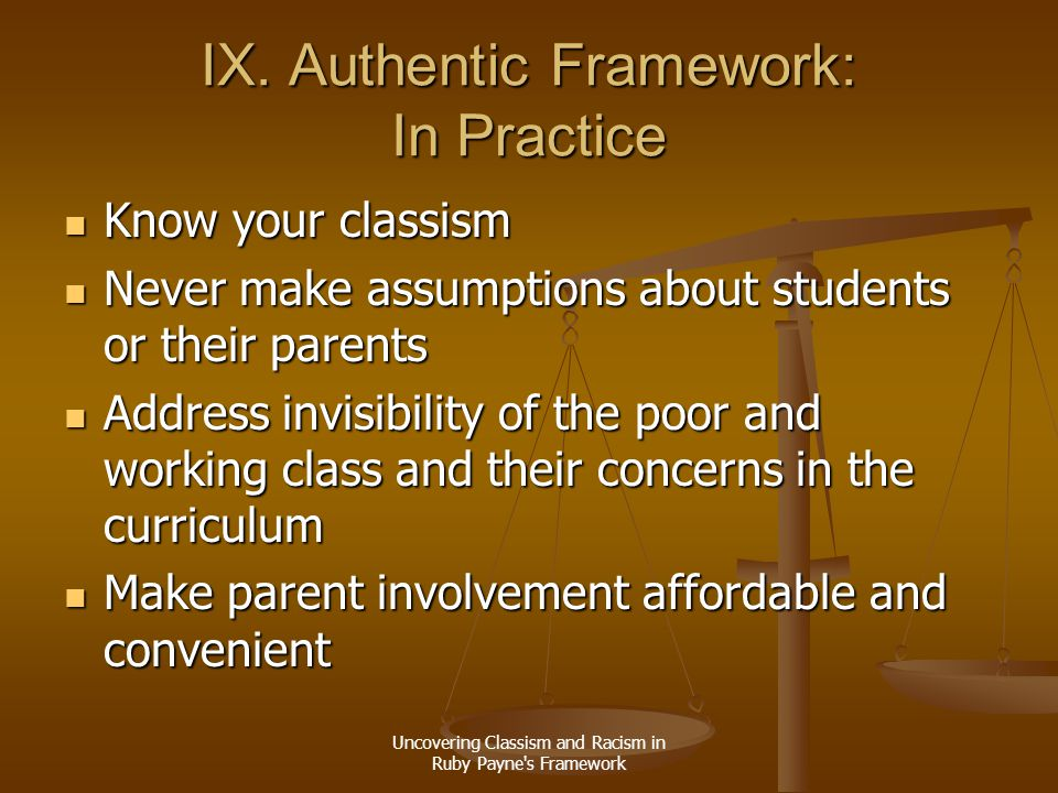 Uncovering Classism and Racism in Ruby Payne's Framework IX. Authentic Framework: In Practice Know your classism Know your classism Never make assumpt