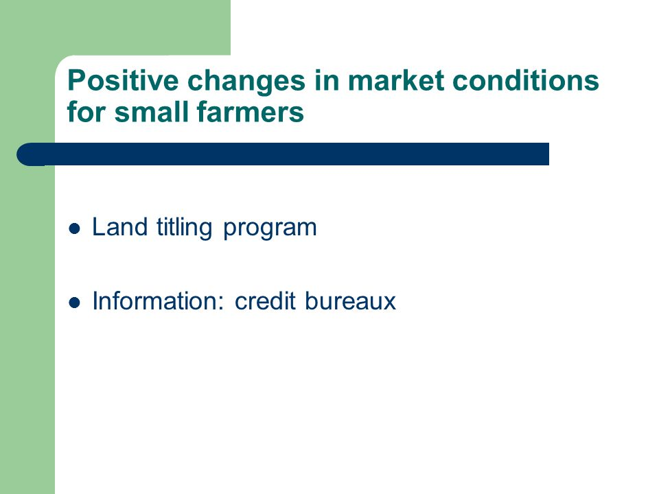 Positive changes in market conditions for small farmers Land titling program Information: credit bureaux