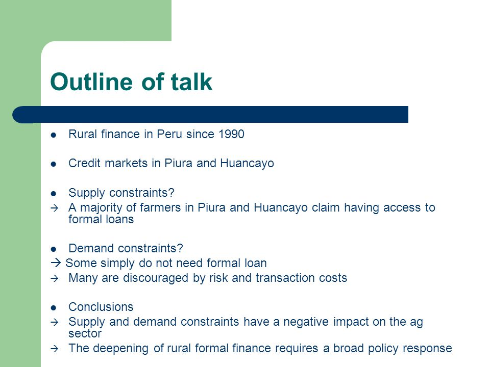 Outline of talk Rural finance in Peru since 1990 Credit markets in Piura and Huancayo Supply constraints?  A majority of farmers in Piura and Huancay