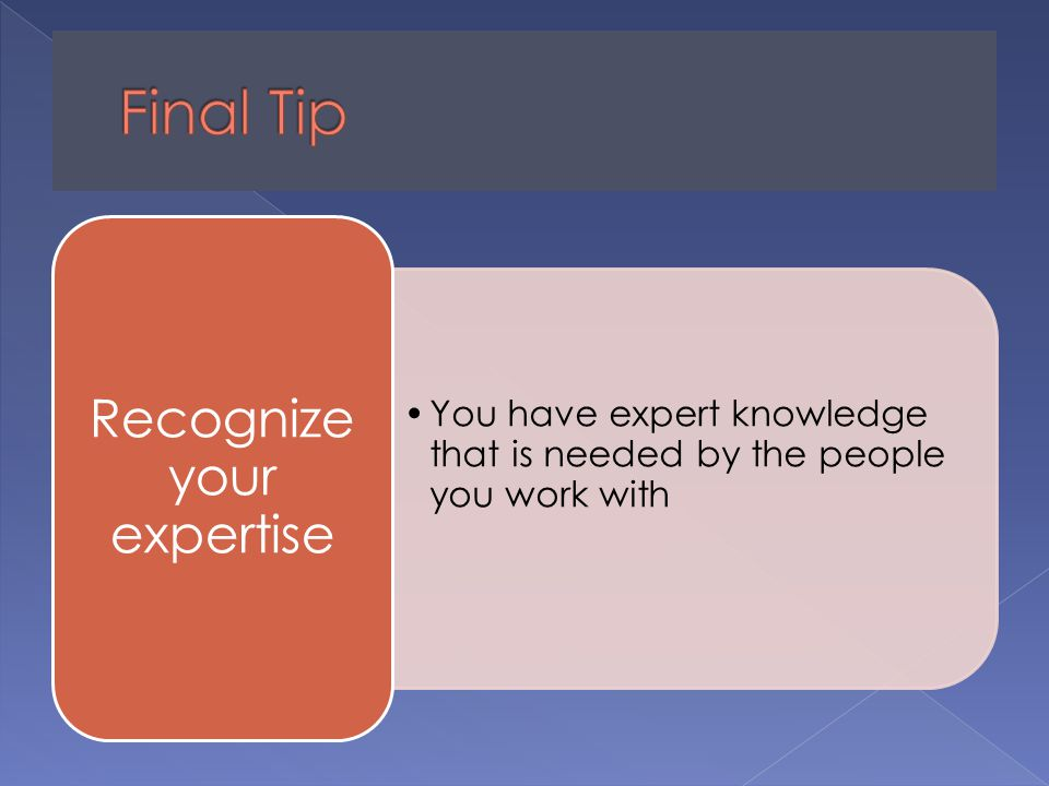 You have expert knowledge that is needed by the people you work with Recognize your expertise