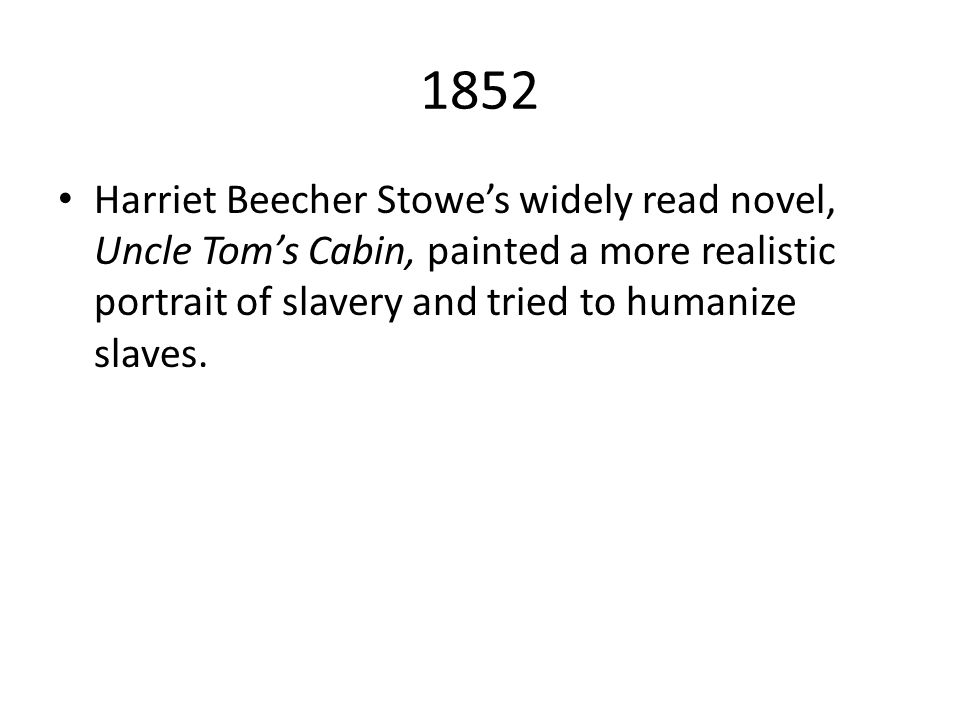1852 Harriet Beecher Stowe's widely read novel, Uncle Tom's Cabin, painted a more realistic portrait of slavery and tried to humanize slaves.