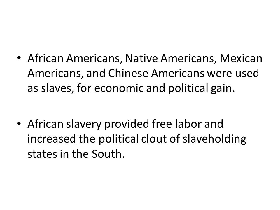 African Americans, Native Americans, Mexican Americans, and Chinese Americans were used as slaves, for economic and political gain.