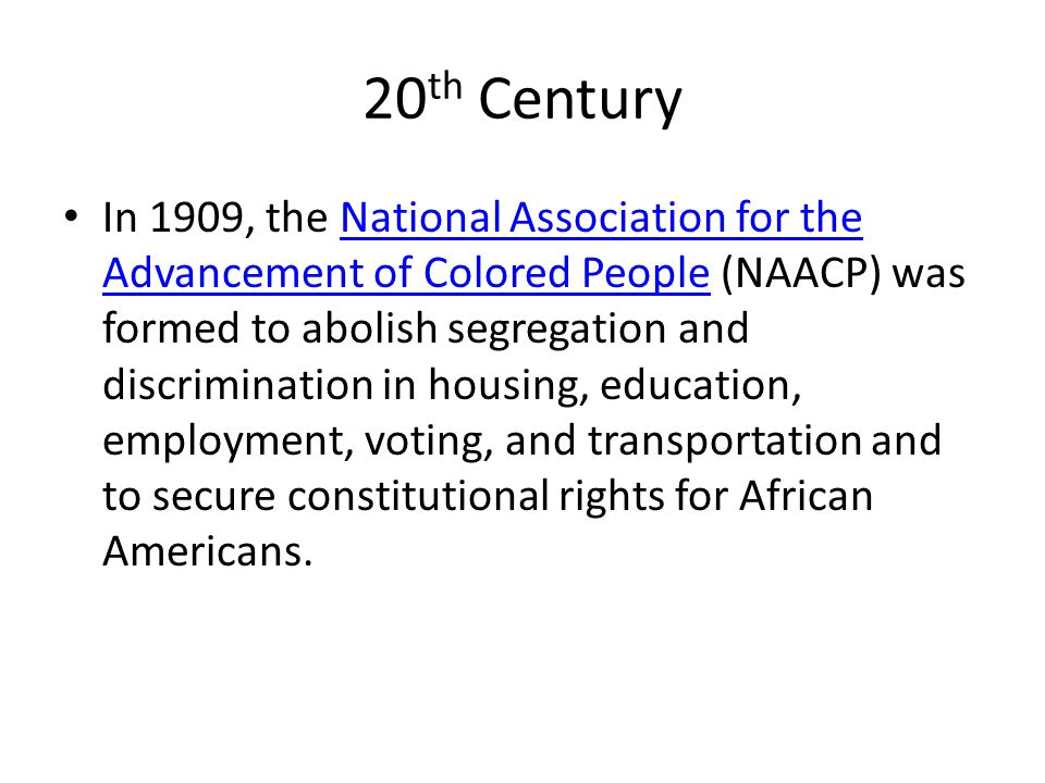20 th Century In 1909, the National Association for the Advancement of Colored People (NAACP) was formed to abolish segregation and discrimination in housing, education, employment, voting, and transportation and to secure constitutional rights for African Americans.National Association for the Advancement of Colored People