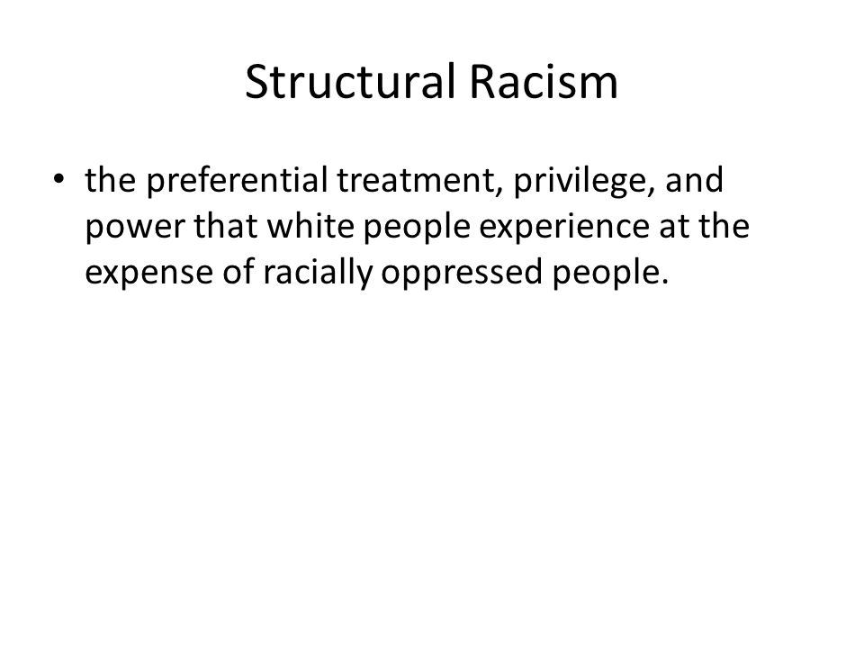 Structural Racism the preferential treatment, privilege, and power that white people experience at the expense of racially oppressed people.